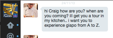 hi Craig how are you? when are you coming? i'll get you a tour in my kitchen.. i want you to experience giapo from A to Z